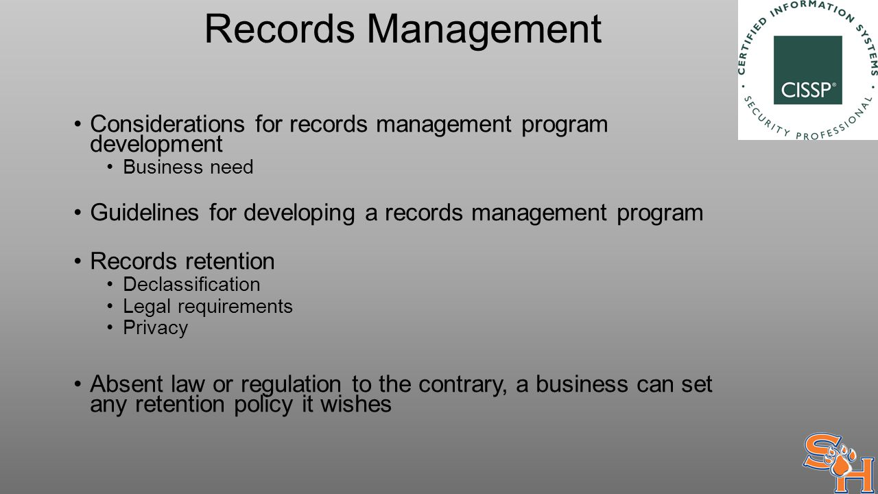Records Management Considerations for records management program development Business need Guidelines for developing a records management program Records retention Declassification Legal requirements Privacy Absent law or regulation to the contrary, a business can set any retention policy it wishes