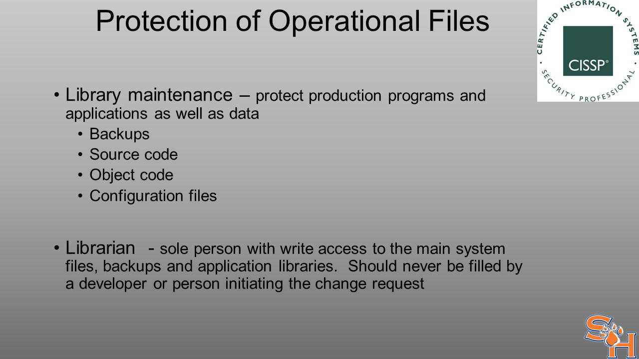 Protection of Operational Files Library maintenance – protect production programs and applications as well as data Backups Source code Object code Configuration files Librarian - sole person with write access to the main system files, backups and application libraries.