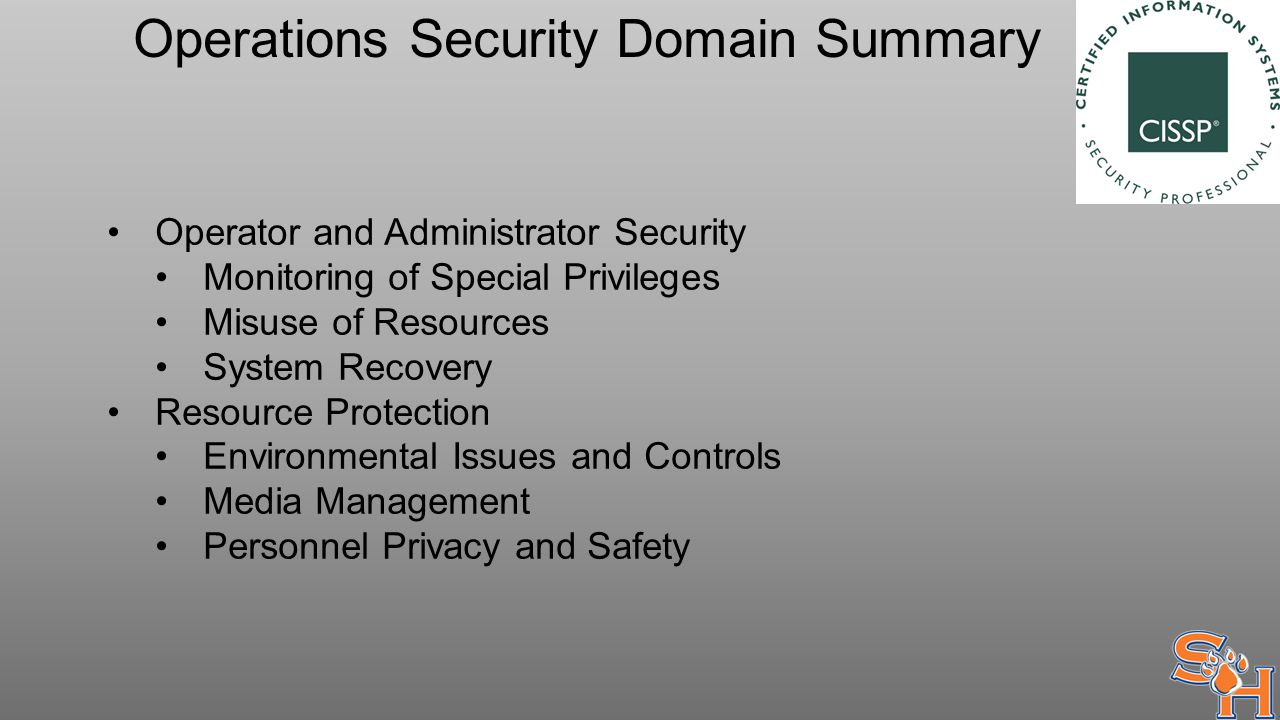 Operations Security Domain Summary Operator and Administrator Security Monitoring of Special Privileges Misuse of Resources System Recovery Resource Protection Environmental Issues and Controls Media Management Personnel Privacy and Safety