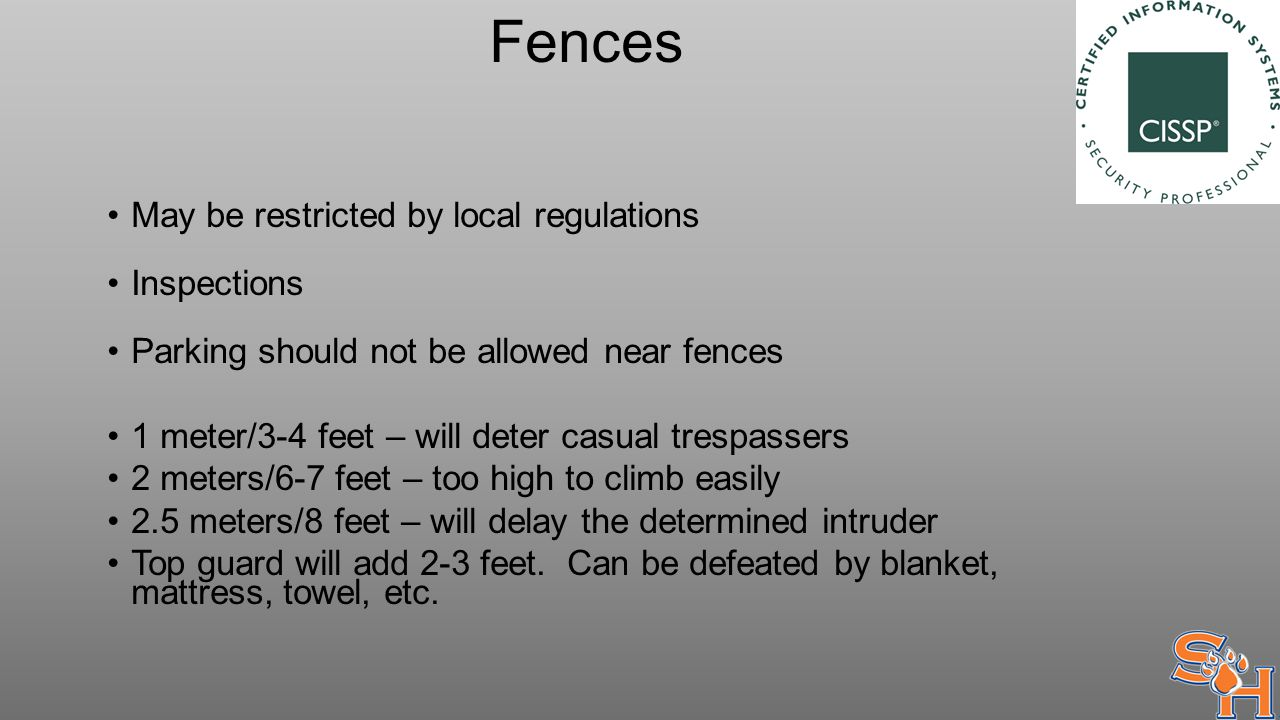 Fences May be restricted by local regulations Inspections Parking should not be allowed near fences 1 meter/3-4 feet – will deter casual trespassers 2 meters/6-7 feet – too high to climb easily 2.5 meters/8 feet – will delay the determined intruder Top guard will add 2-3 feet.