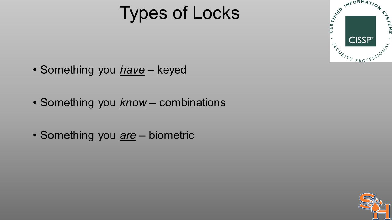 Types of Locks Something you have – keyed Something you know – combinations Something you are – biometric