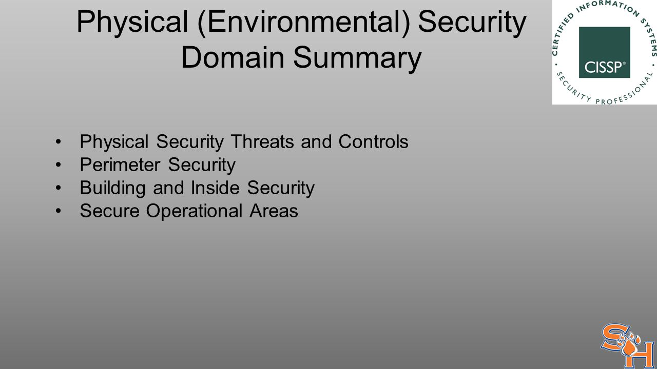 Physical (Environmental) Security Domain Summary Physical Security Threats and Controls Perimeter Security Building and Inside Security Secure Operational Areas