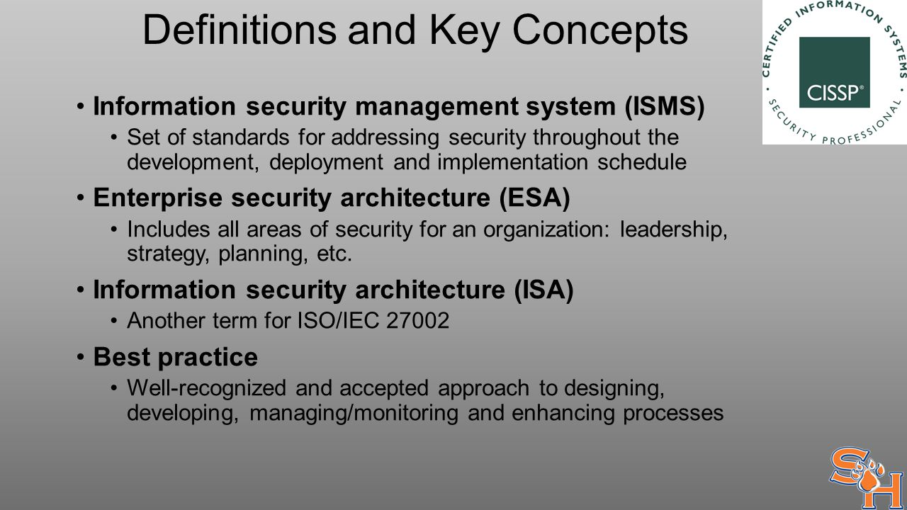 Definitions and Key Concepts Information security management system (ISMS) Set of standards for addressing security throughout the development, deployment and implementation schedule Enterprise security architecture (ESA) Includes all areas of security for an organization: leadership, strategy, planning, etc.