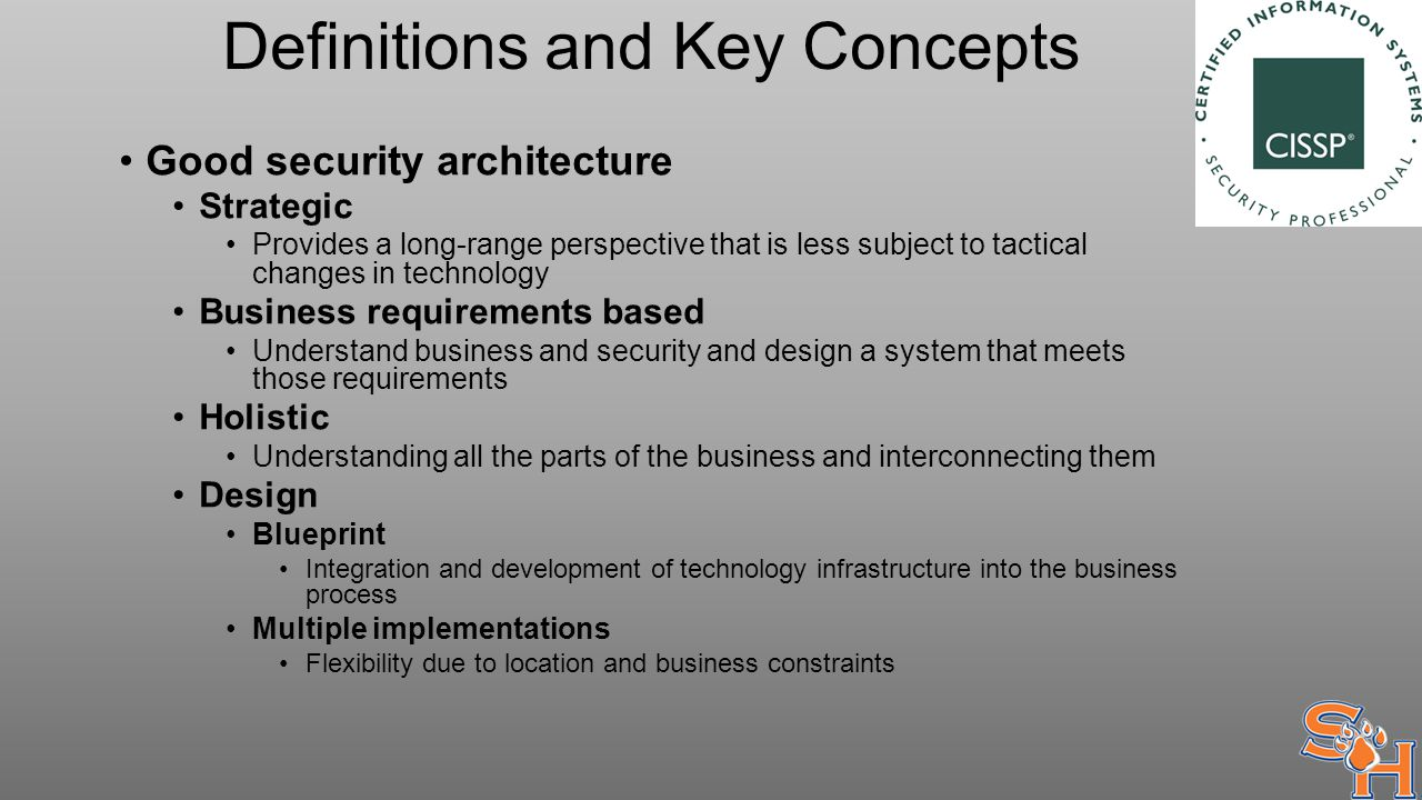 Definitions and Key Concepts Good security architecture Strategic Provides a long-range perspective that is less subject to tactical changes in technology Business requirements based Understand business and security and design a system that meets those requirements Holistic Understanding all the parts of the business and interconnecting them Design Blueprint Integration and development of technology infrastructure into the business process Multiple implementations Flexibility due to location and business constraints