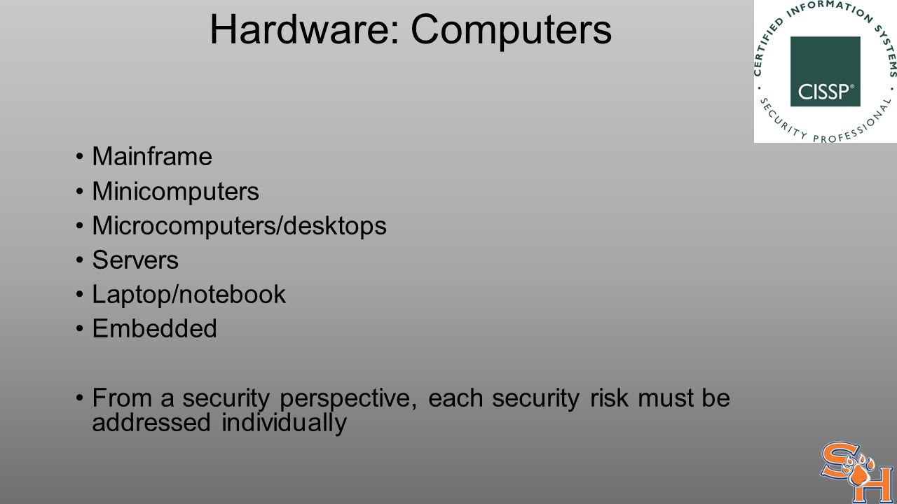 Hardware: Computers Mainframe Minicomputers Microcomputers/desktops Servers Laptop/notebook Embedded From a security perspective, each security risk must be addressed individually
