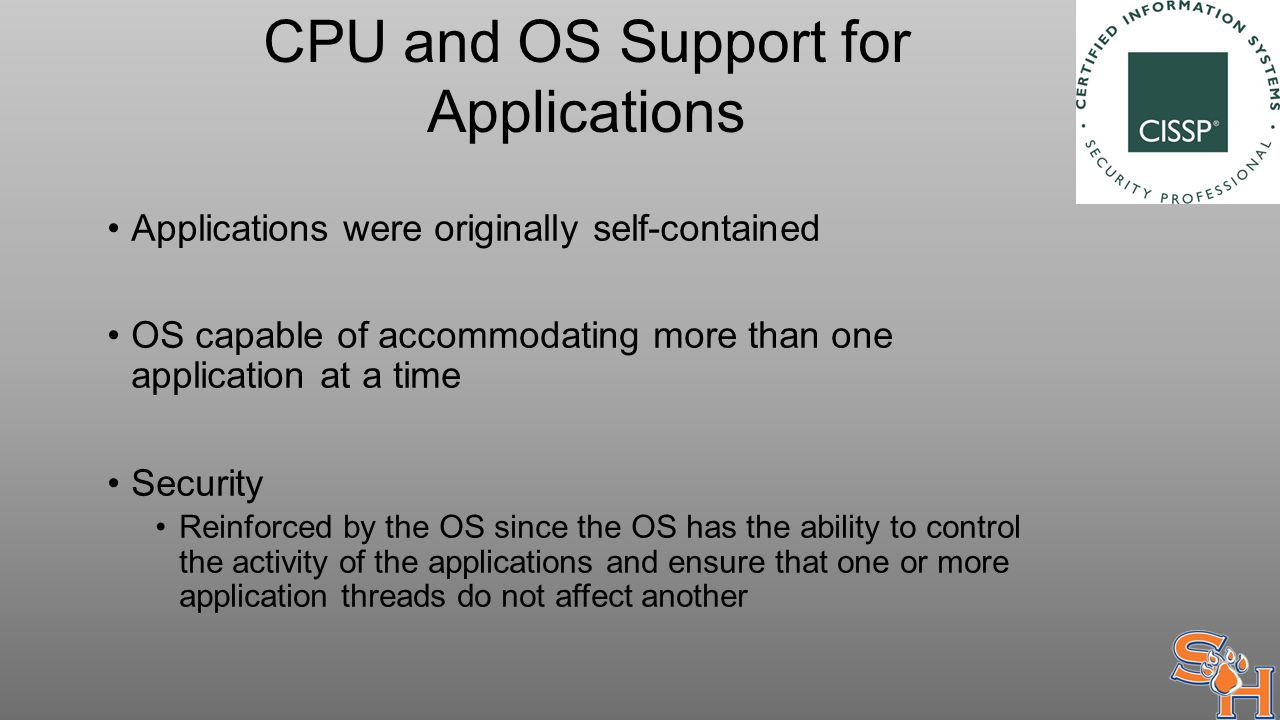 CPU and OS Support for Applications Applications were originally self-contained OS capable of accommodating more than one application at a time Security Reinforced by the OS since the OS has the ability to control the activity of the applications and ensure that one or more application threads do not affect another