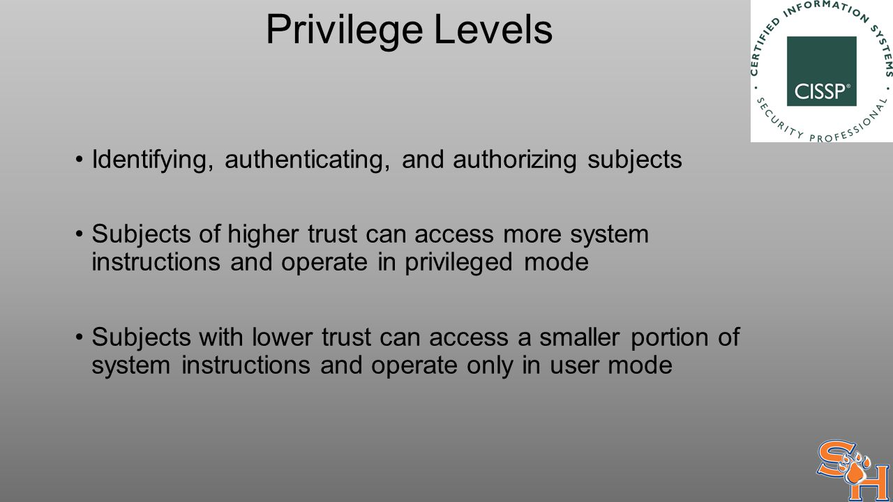 Privilege Levels Identifying, authenticating, and authorizing subjects Subjects of higher trust can access more system instructions and operate in privileged mode Subjects with lower trust can access a smaller portion of system instructions and operate only in user mode