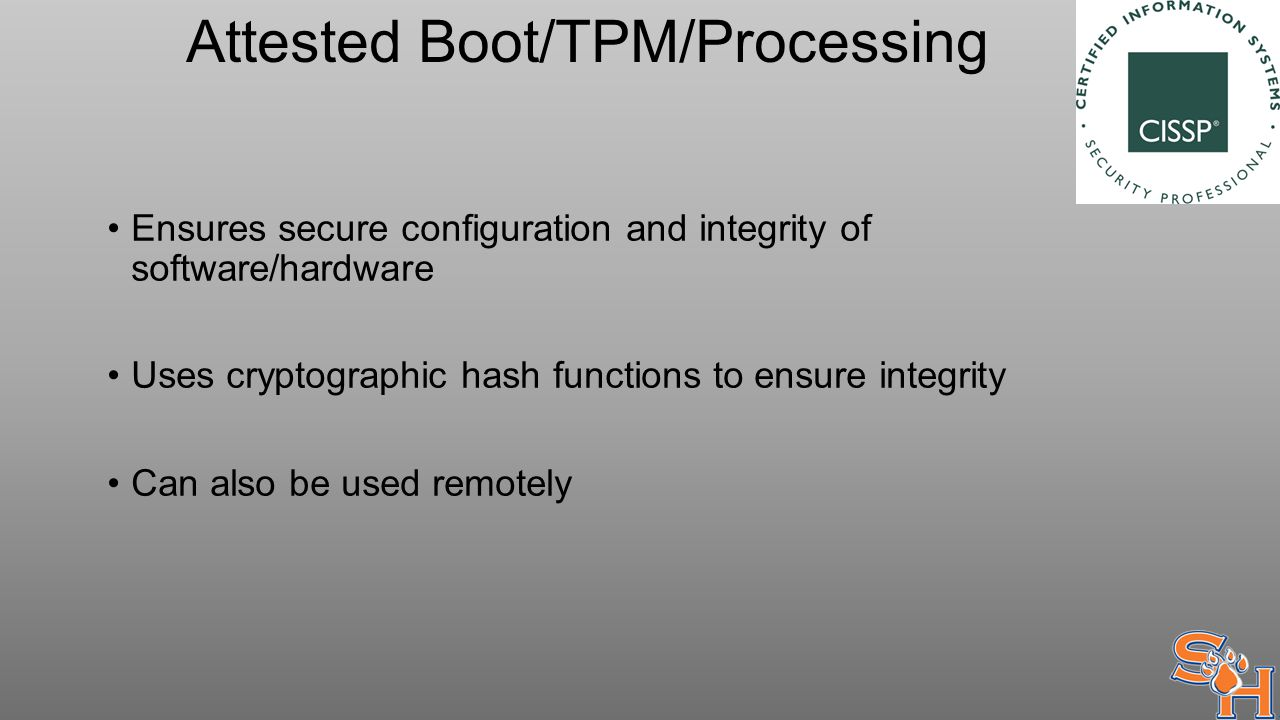 Attested Boot/TPM/Processing Ensures secure configuration and integrity of software/hardware Uses cryptographic hash functions to ensure integrity Can also be used remotely