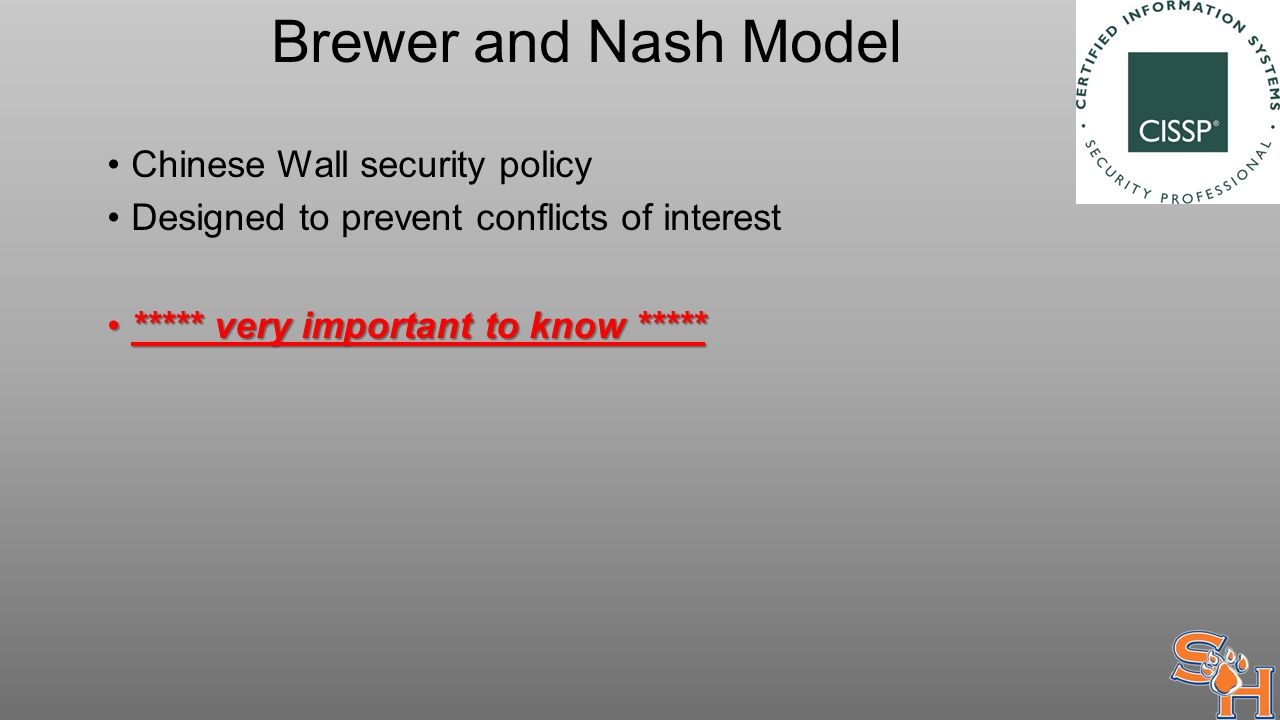 Brewer and Nash Model Chinese Wall security policy Designed to prevent conflicts of interest ***** very important to know ********** very important to know *****