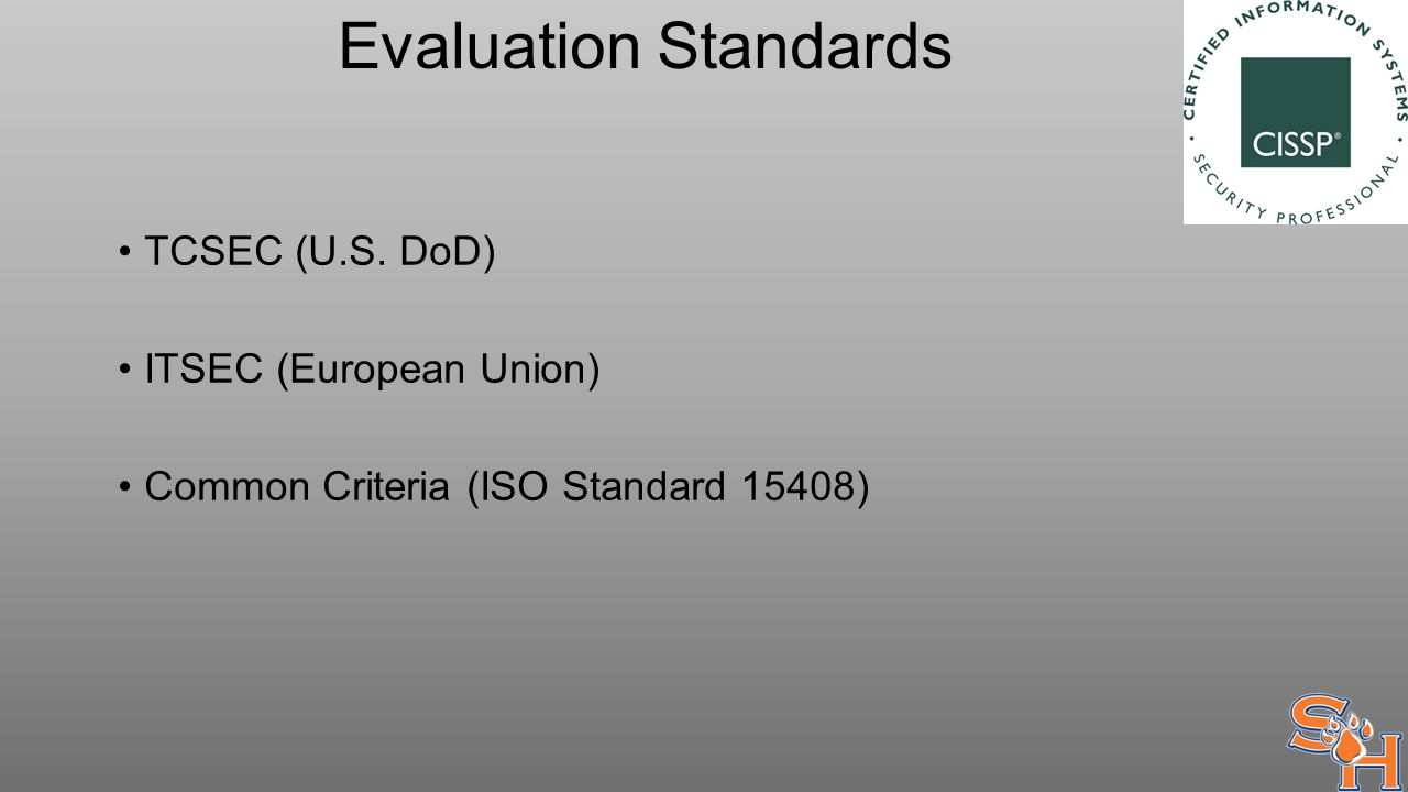 Evaluation Standards TCSEC (U.S. DoD) ITSEC (European Union) Common Criteria (ISO Standard 15408)