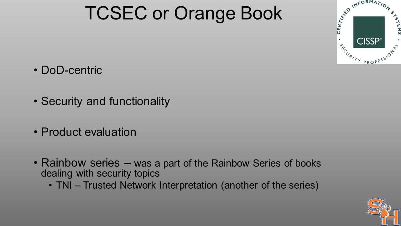 TCSEC or Orange Book DoD-centric Security and functionality Product evaluation Rainbow series – was a part of the Rainbow Series of books dealing with security topics TNI – Trusted Network Interpretation (another of the series)