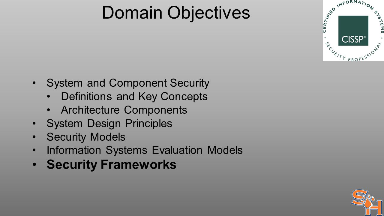 Domain Objectives System and Component Security Definitions and Key Concepts Architecture Components System Design Principles Security Models Information Systems Evaluation Models Security Frameworks