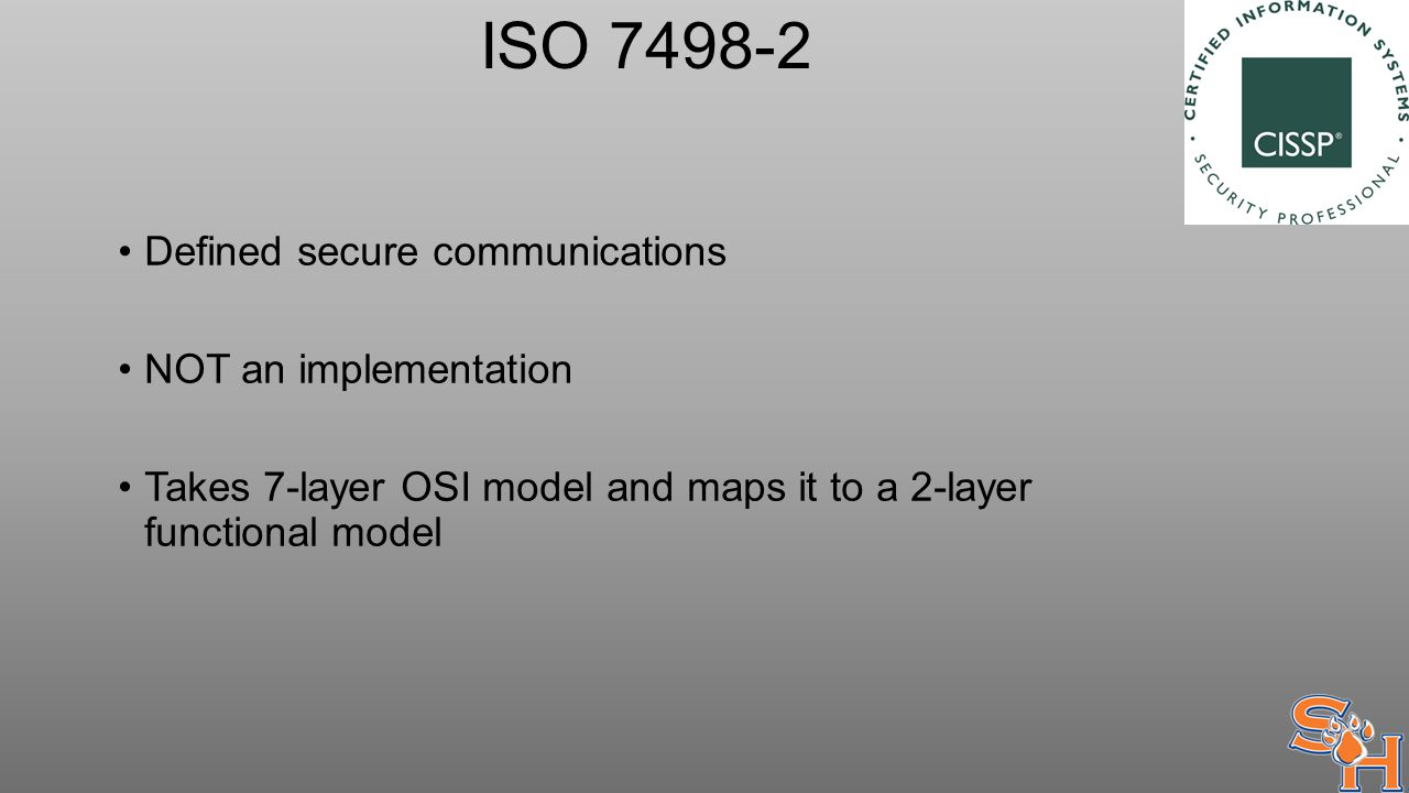 ISO 7498-2 Defined secure communications NOT an implementation Takes 7-layer OSI model and maps it to a 2-layer functional model