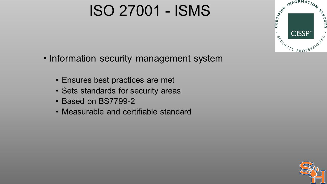 ISO 27001 - ISMS Information security management system Ensures best practices are met Sets standards for security areas Based on BS7799-2 Measurable and certifiable standard