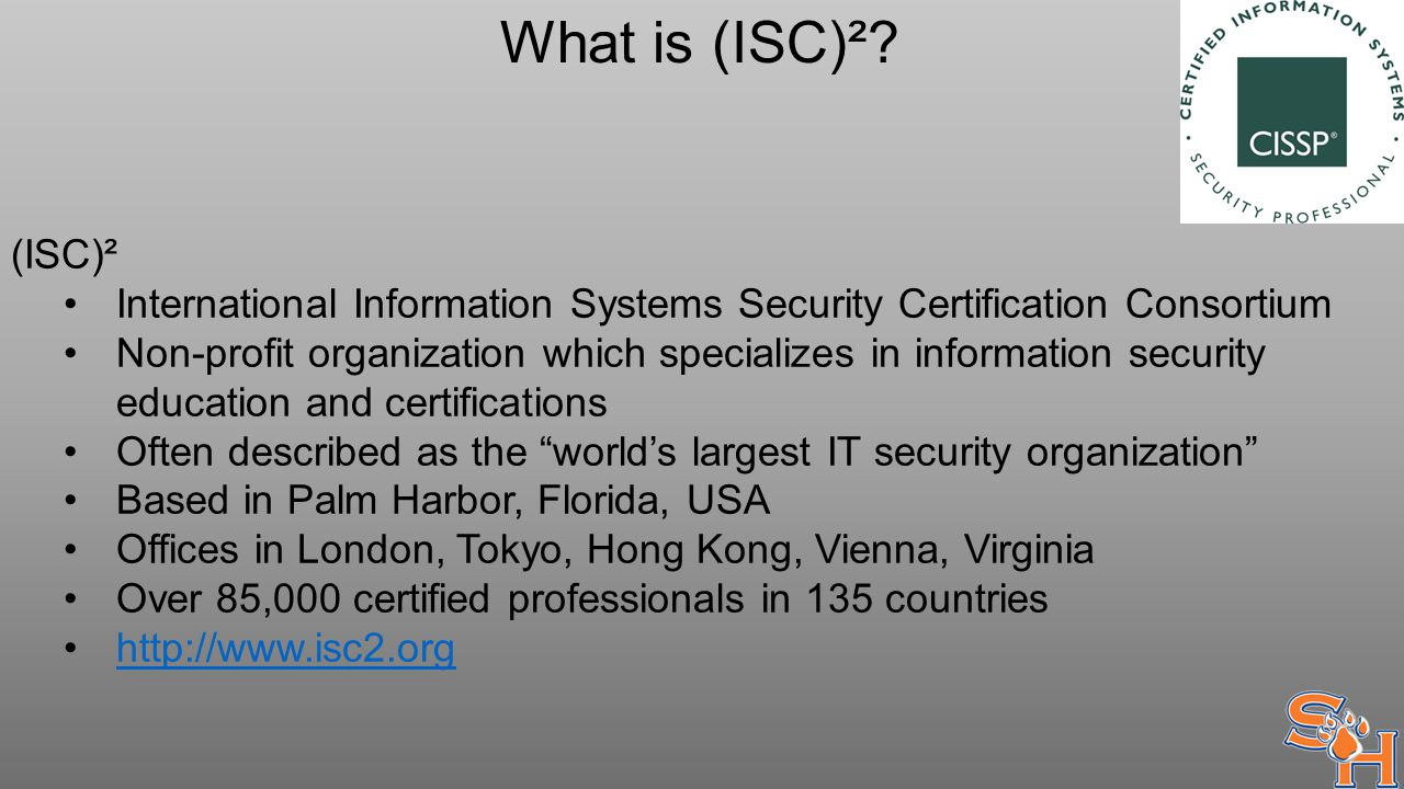 What is (ISC)²? (ISC)² International Information Systems Security Certification Consortium Non-profit organization which specializes in information se