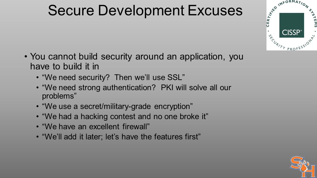 Secure Development Excuses You cannot build security around an application, you have to build it in We need security.