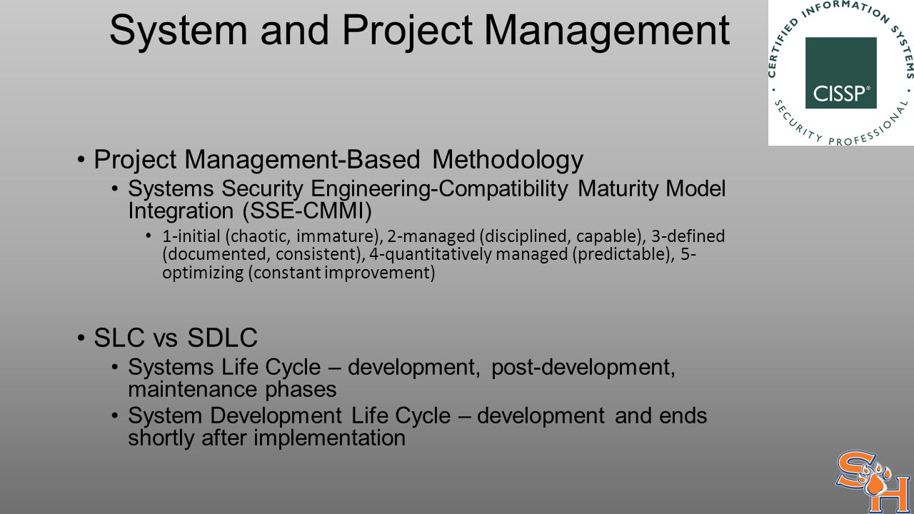 System and Project Management Project Management-Based Methodology Systems Security Engineering-Compatibility Maturity Model Integration (SSE-CMMI) 1-initial (chaotic, immature), 2-managed (disciplined, capable), 3-defined (documented, consistent), 4-quantitatively managed (predictable), 5- optimizing (constant improvement) SLC vs SDLC Systems Life Cycle – development, post-development, maintenance phases System Development Life Cycle – development and ends shortly after implementation