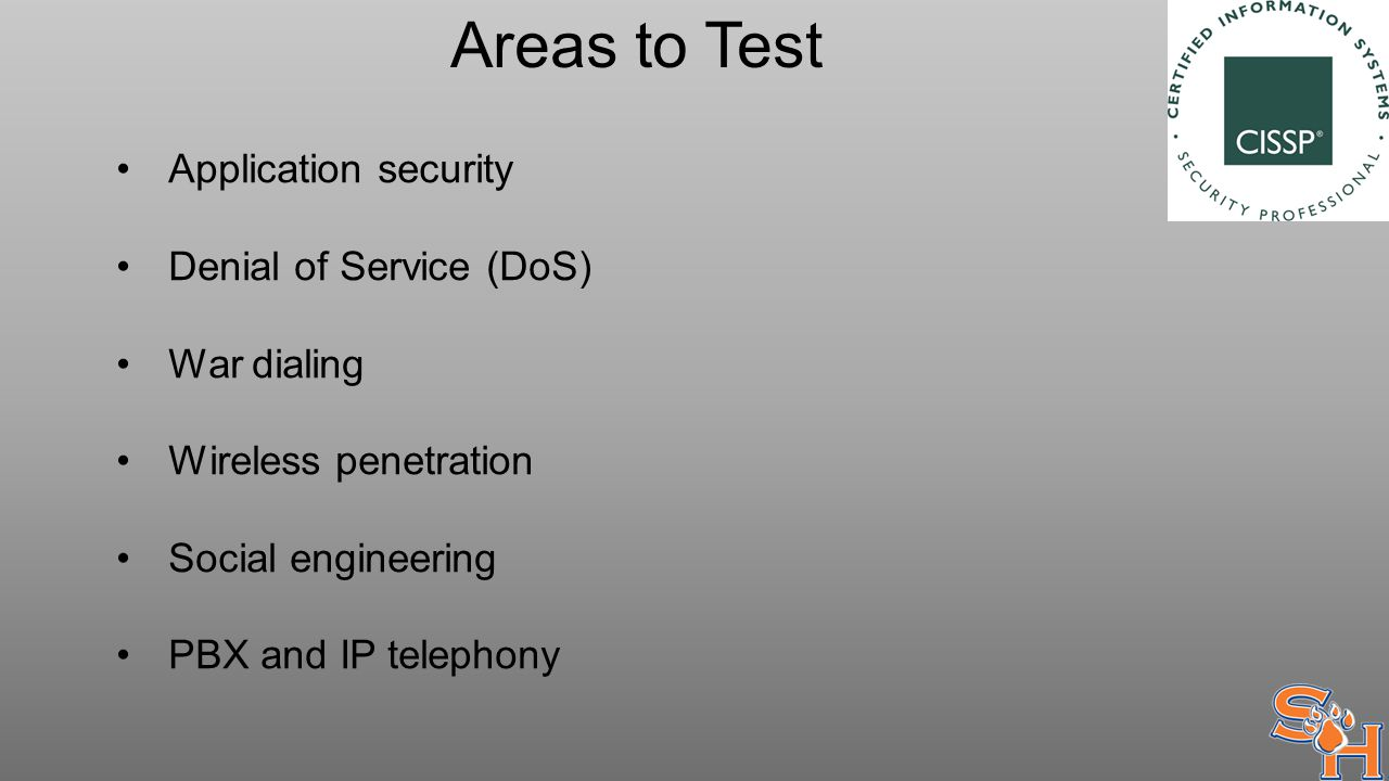 Areas to Test Application security Denial of Service (DoS) War dialing Wireless penetration Social engineering PBX and IP telephony
