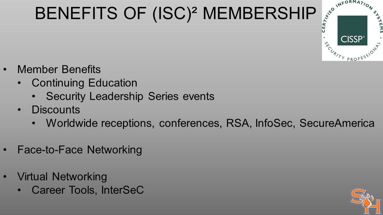 BENEFITS OF (ISC)² MEMBERSHIP Member Benefits Continuing Education Security Leadership Series events Discounts Worldwide receptions, conferences, RSA, InfoSec, SecureAmerica Face-to-Face Networking Virtual Networking Career Tools, InterSeC