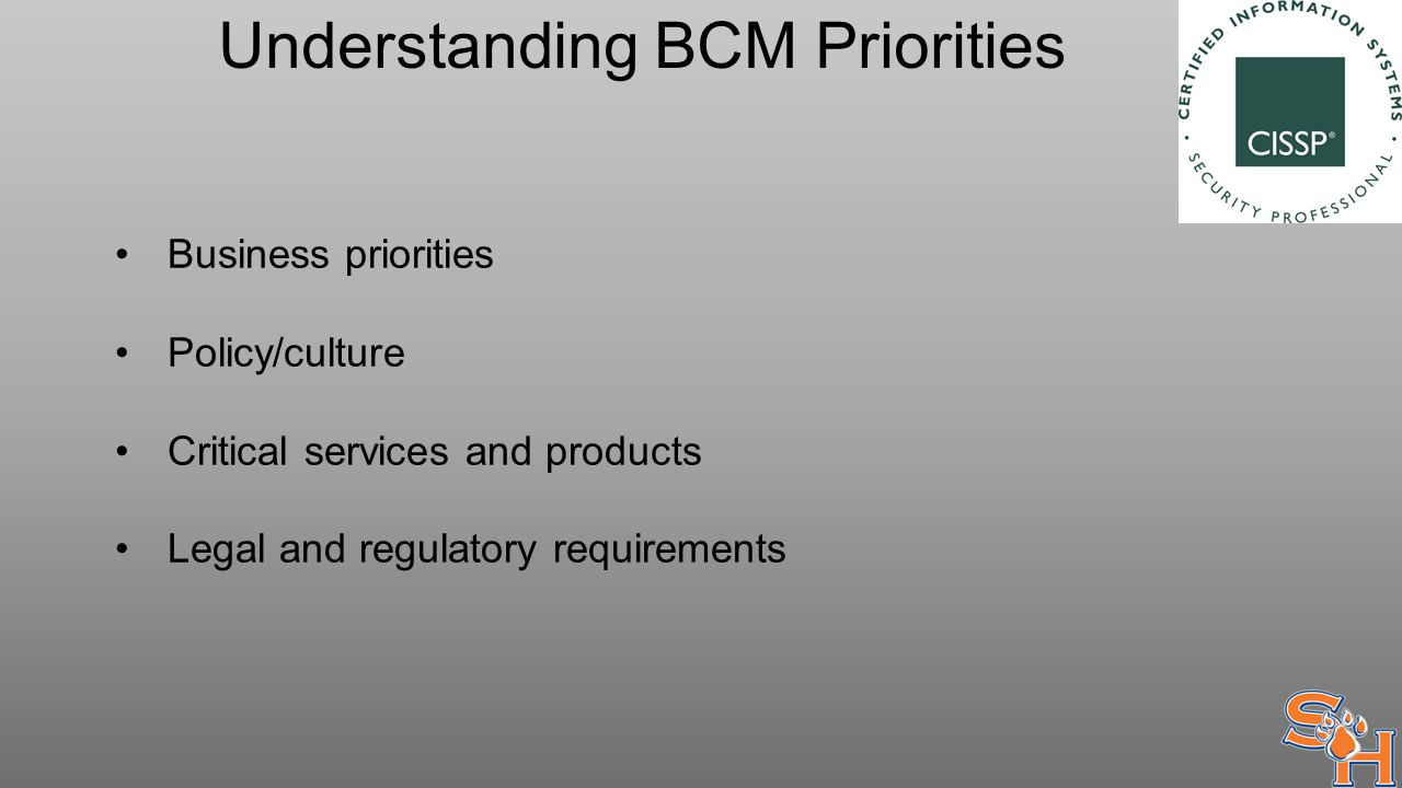 Understanding BCM Priorities Business priorities Policy/culture Critical services and products Legal and regulatory requirements