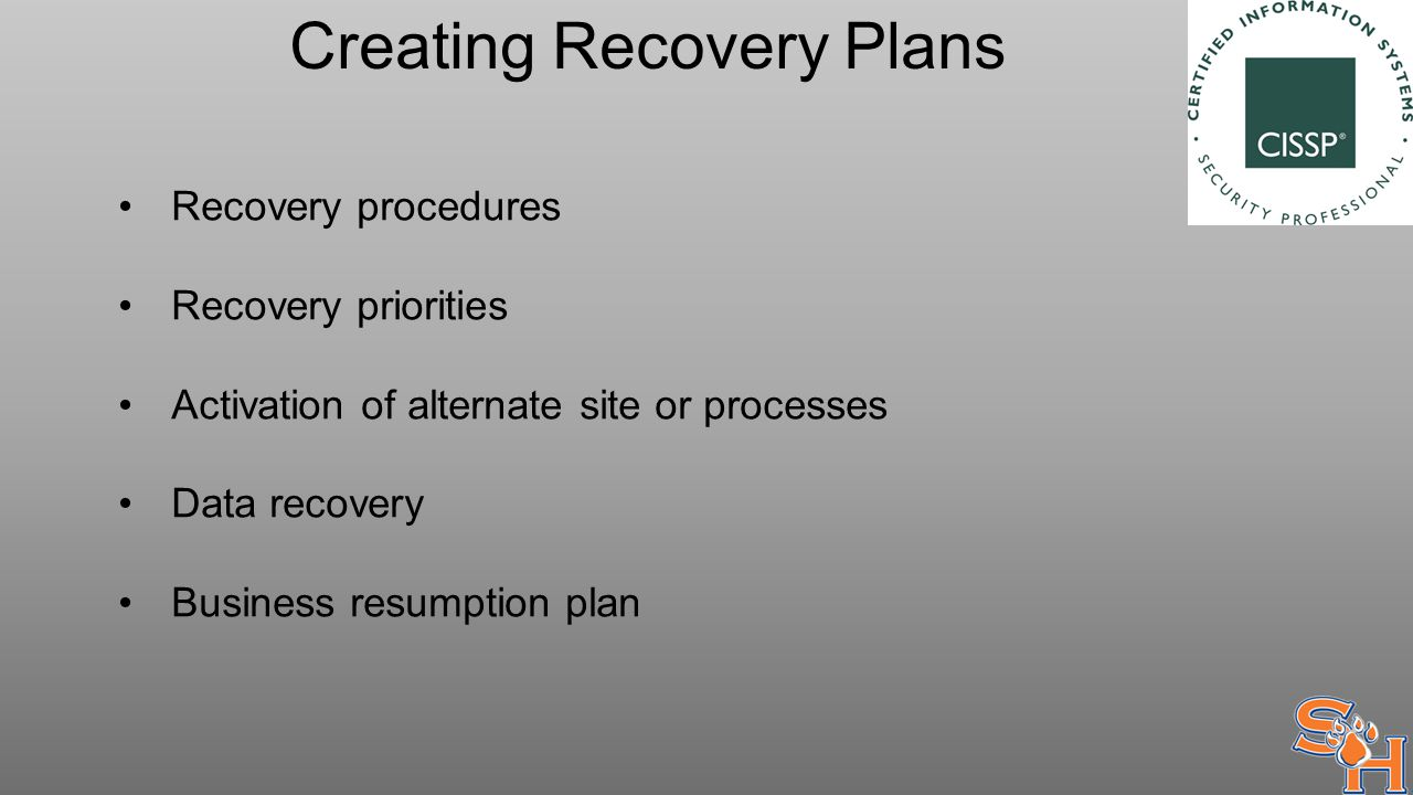 Creating Recovery Plans Recovery procedures Recovery priorities Activation of alternate site or processes Data recovery Business resumption plan