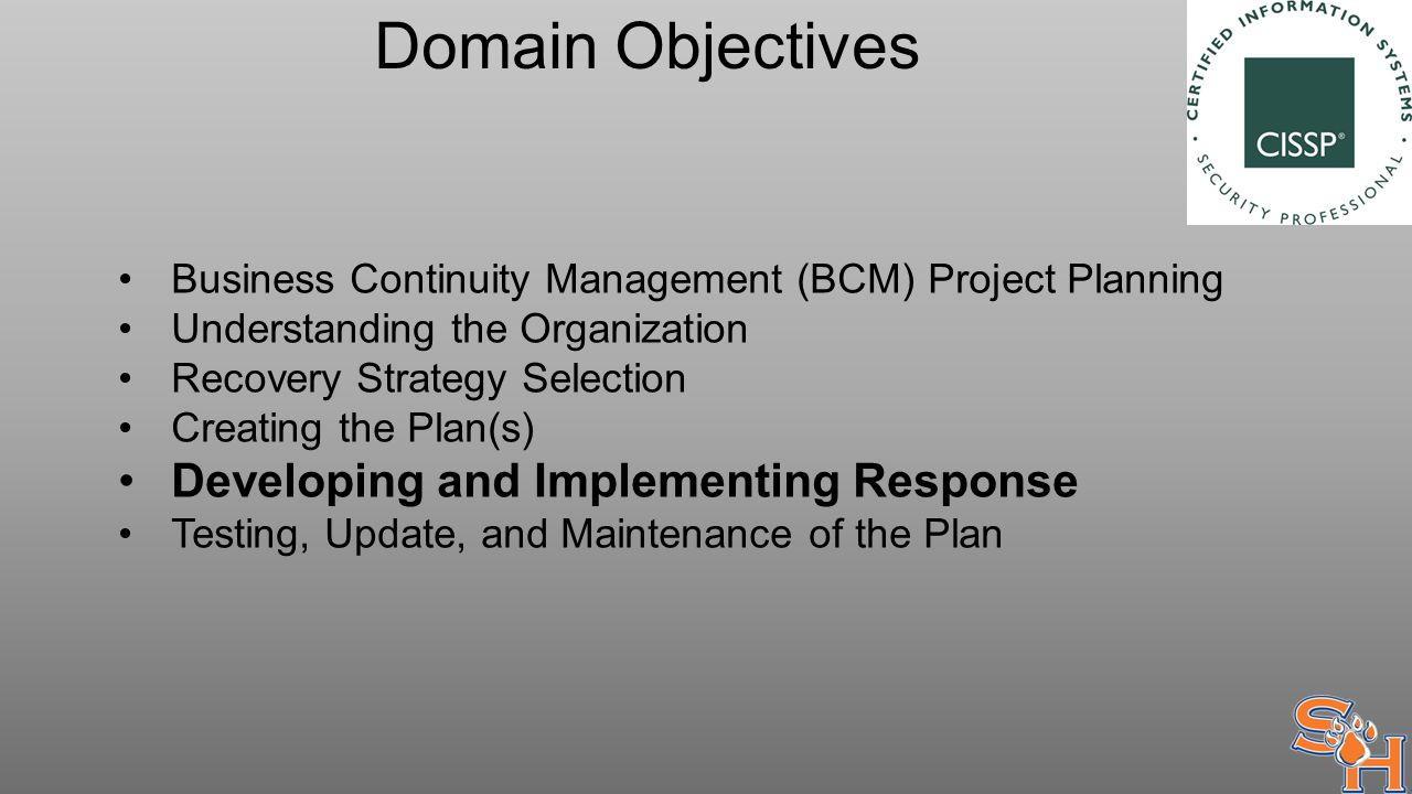 Domain Objectives Business Continuity Management (BCM) Project Planning Understanding the Organization Recovery Strategy Selection Creating the Plan(s) Developing and Implementing Response Testing, Update, and Maintenance of the Plan