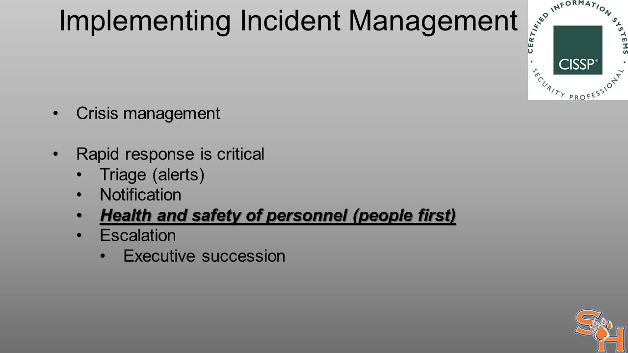 Implementing Incident Management Crisis management Rapid response is critical Triage (alerts) Notification Health and safety of personnel (people first)Health and safety of personnel (people first) Escalation Executive succession