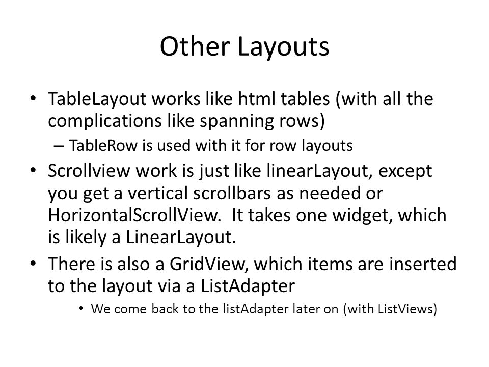 Other Layouts TableLayout works like html tables (with all the complications like spanning rows) – TableRow is used with it for row layouts Scrollview work is just like linearLayout, except you get a vertical scrollbars as needed or HorizontalScrollView.