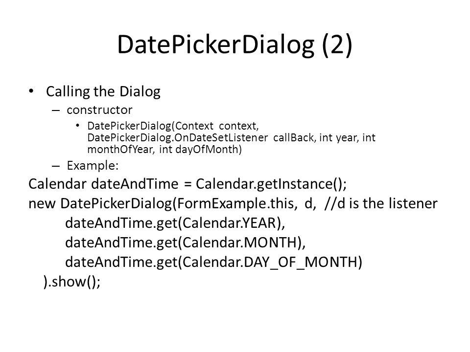DatePickerDialog (2) Calling the Dialog – constructor DatePickerDialog(Context context, DatePickerDialog.OnDateSetListener callBack, int year, int monthOfYear, int dayOfMonth) – Example: Calendar dateAndTime = Calendar.getInstance(); new DatePickerDialog(FormExample.this, d, //d is the listener dateAndTime.get(Calendar.YEAR), dateAndTime.get(Calendar.MONTH), dateAndTime.get(Calendar.DAY_OF_MONTH) ).show();