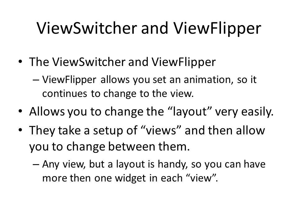 ViewSwitcher and ViewFlipper The ViewSwitcher and ViewFlipper – ViewFlipper allows you set an animation, so it continues to change to the view.