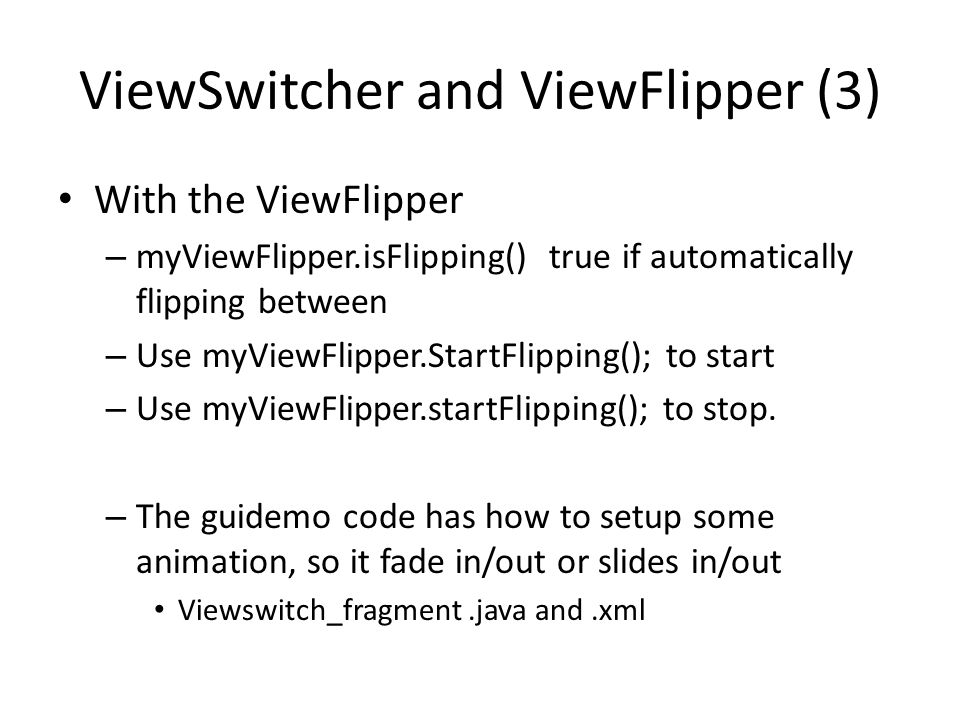 ViewSwitcher and ViewFlipper (3) With the ViewFlipper – myViewFlipper.isFlipping() true if automatically flipping between – Use myViewFlipper.StartFlipping(); to start – Use myViewFlipper.startFlipping(); to stop.