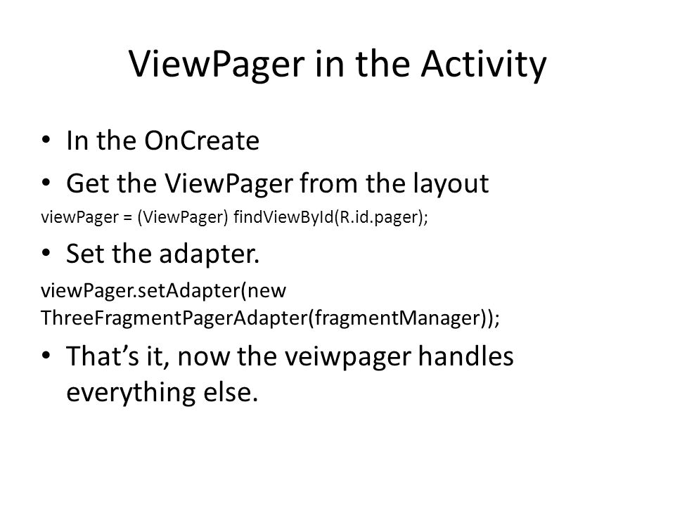 ViewPager in the Activity In the OnCreate Get the ViewPager from the layout viewPager = (ViewPager) findViewById(R.id.pager); Set the adapter.