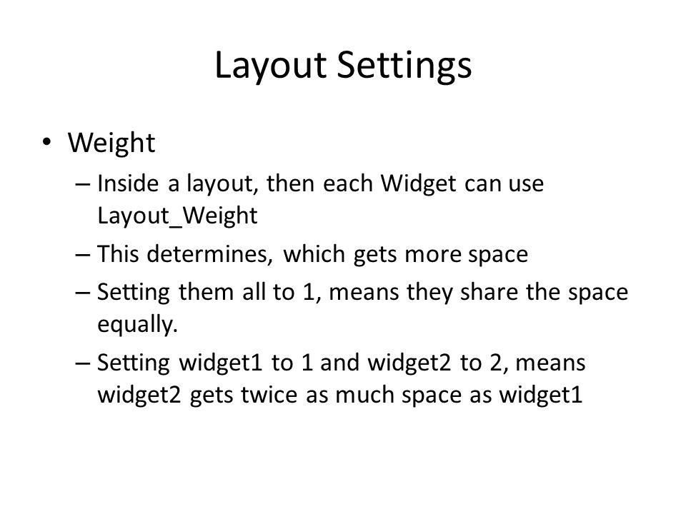 Layout Settings Weight – Inside a layout, then each Widget can use Layout_Weight – This determines, which gets more space – Setting them all to 1, means they share the space equally.