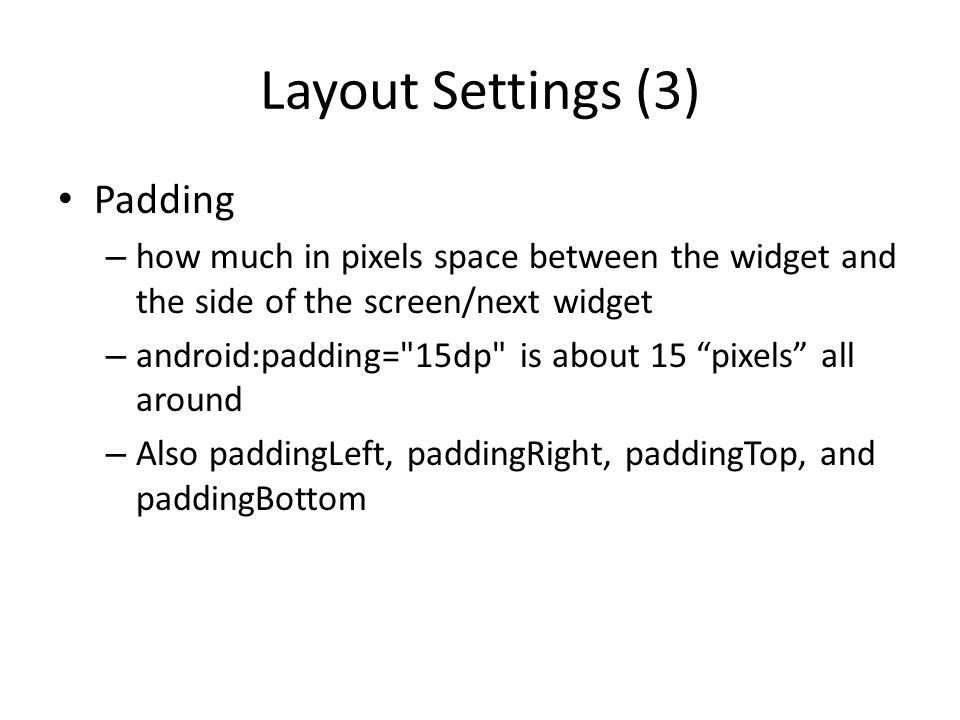 Layout Settings (3) Padding – how much in pixels space between the widget and the side of the screen/next widget – android:padding= 15dp is about 15 pixels all around – Also paddingLeft, paddingRight, paddingTop, and paddingBottom