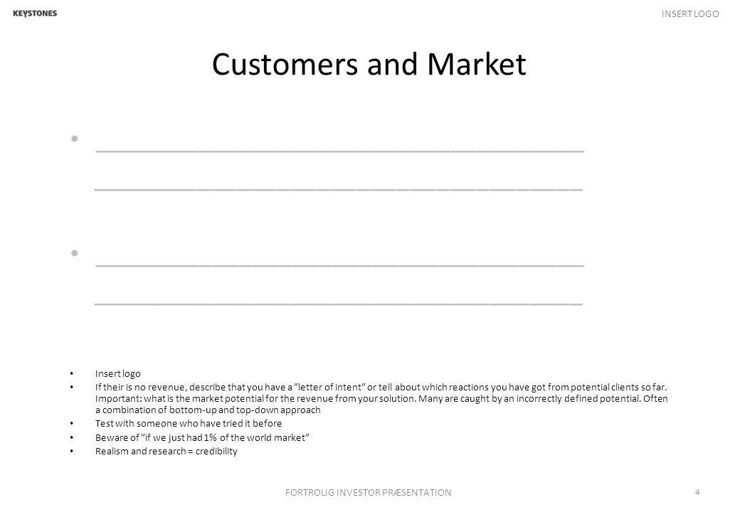 INSERT LOGO Customers and Market _____________________________________ FORTROLIG INVESTOR PRÆSENTATION 4 Insert logo If their is no revenue, describe