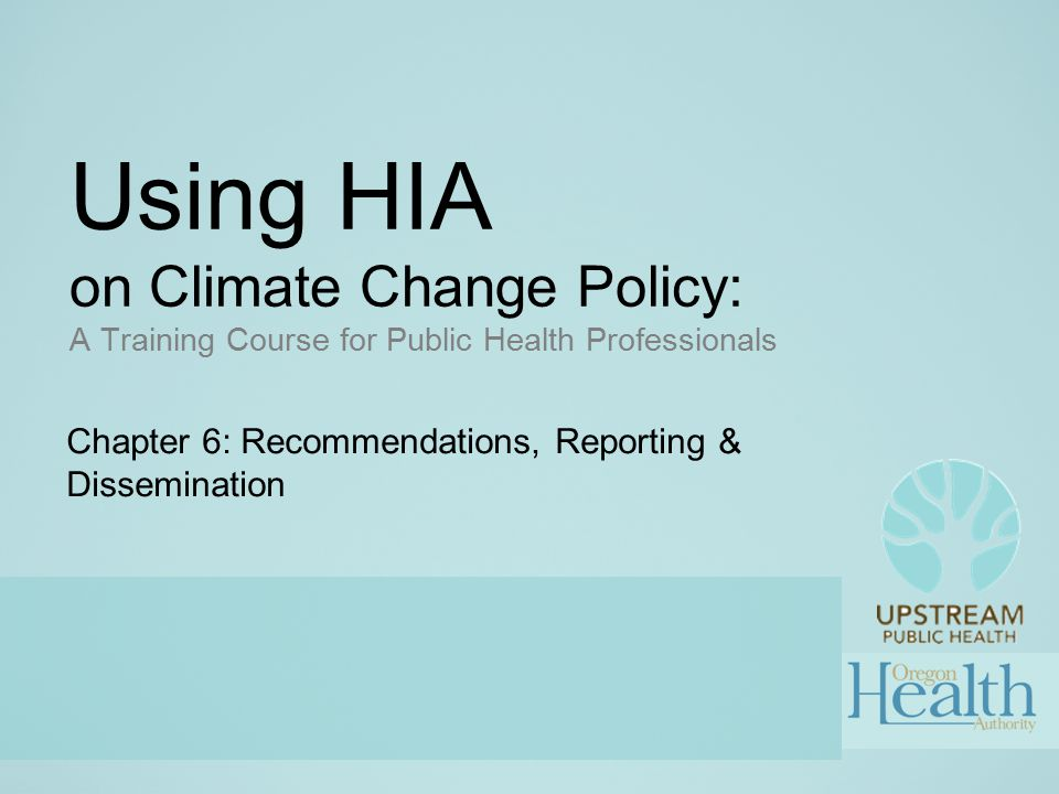 Using HIA on Climate Change Policy: A Training Course for Public Health Professionals Chapter 6: Recommendations, Reporting & Dissemination