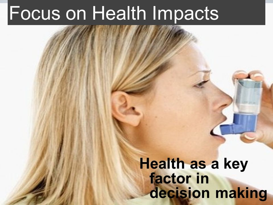Focus on Health Impacts Health as a key factor in decision making