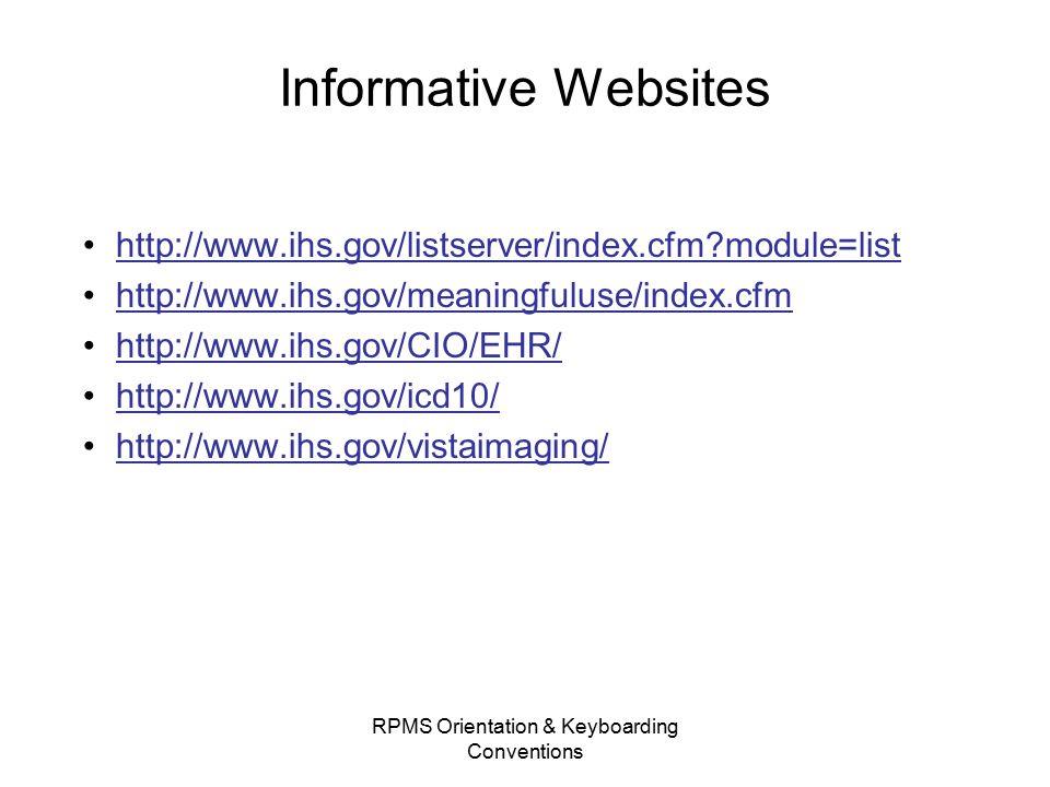 Informative Websites http://www.ihs.gov/listserver/index.cfm module=list http://www.ihs.gov/meaningfuluse/index.cfm http://www.ihs.gov/CIO/EHR/ http://www.ihs.gov/icd10/ http://www.ihs.gov/vistaimaging/ RPMS Orientation & Keyboarding Conventions
