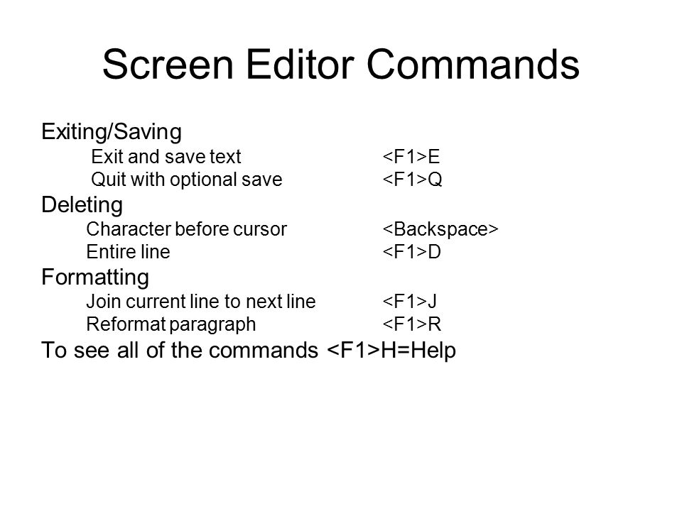 Screen Editor Commands Exiting/Saving Exit and save text E Quit with optional save Q Deleting Character before cursor Entire line D Formatting Join current line to next line J Reformat paragraph R To see all of the commands H=Help