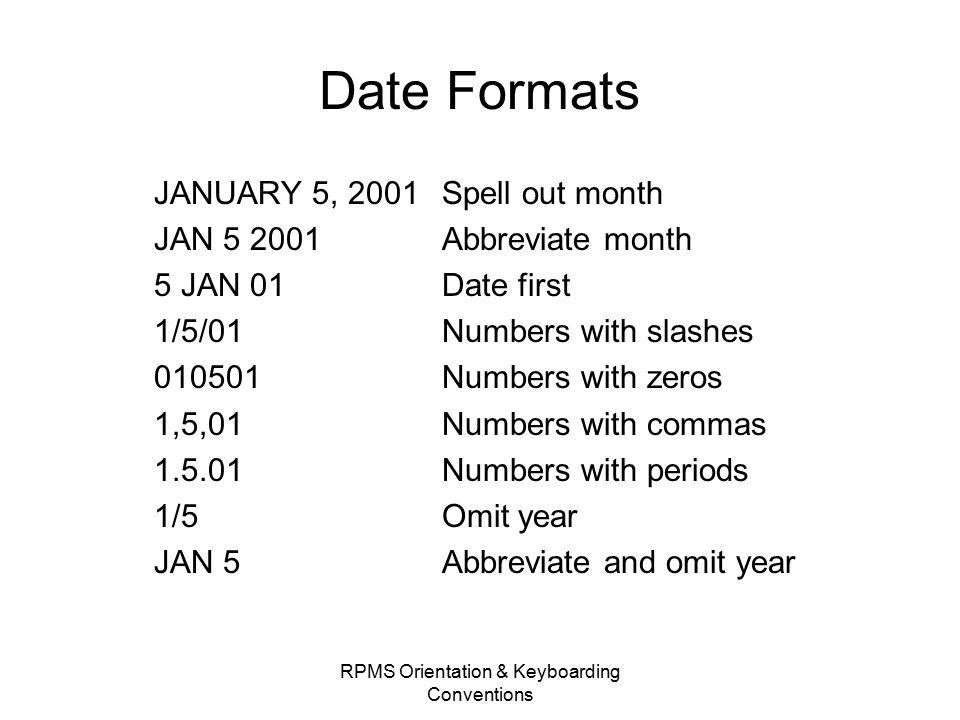 Date Formats JANUARY 5, 2001 Spell out month JAN 5 2001 Abbreviate month 5 JAN 01 Date first 1/5/01 Numbers with slashes 010501Numbers with zeros 1,5,01 Numbers with commas 1.5.01 Numbers with periods 1/5 Omit year JAN 5 Abbreviate and omit year RPMS Orientation & Keyboarding Conventions
