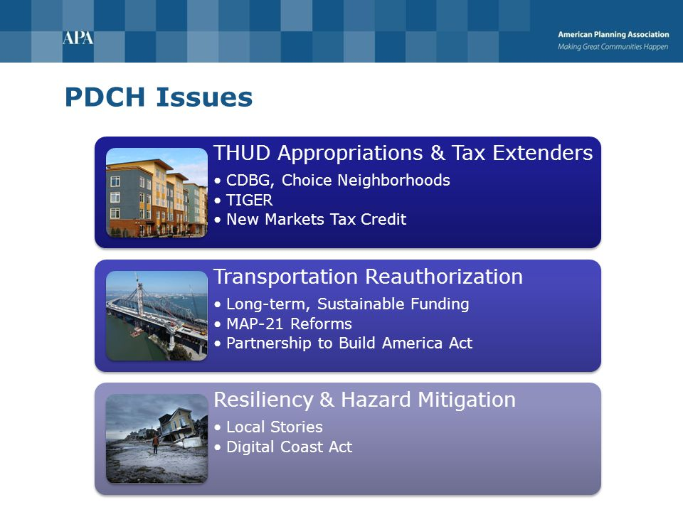 PDCH Issues THUD Appropriations & Tax Extenders CDBG, Choice Neighborhoods TIGER New Markets Tax Credit Transportation Reauthorization Long-term, Sustainable Funding MAP-21 Reforms Partnership to Build America Act Resiliency & Hazard Mitigation Local Stories Digital Coast Act
