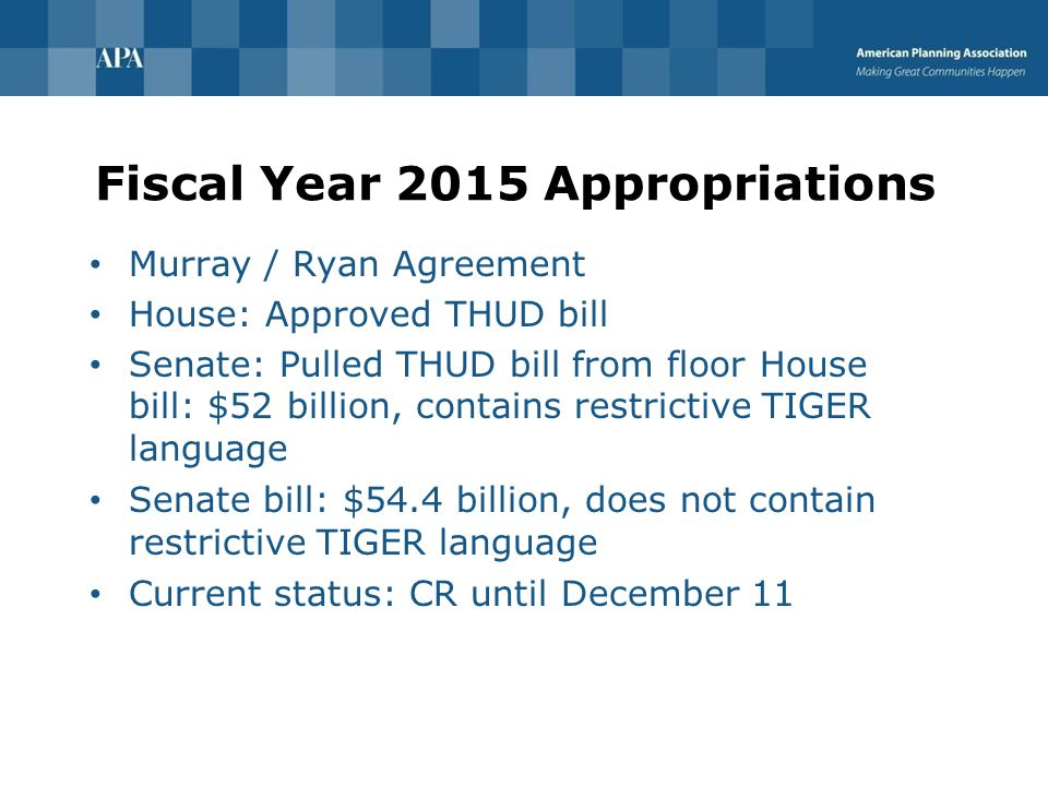 Fiscal Year 2015 Appropriations Murray / Ryan Agreement House: Approved THUD bill Senate: Pulled THUD bill from floor House bill: $52 billion, contains restrictive TIGER language Senate bill: $54.4 billion, does not contain restrictive TIGER language Current status: CR until December 11