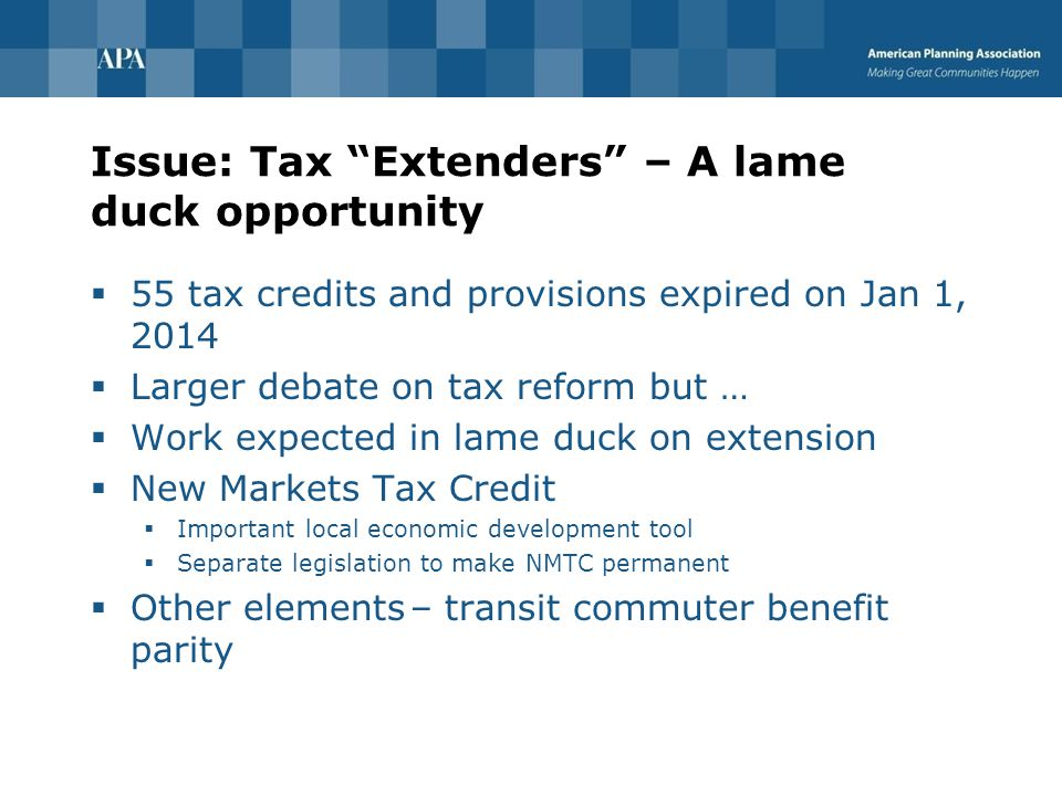 Issue: Tax Extenders – A lame duck opportunity  55 tax credits and provisions expired on Jan 1, 2014  Larger debate on tax reform but …  Work expected in lame duck on extension  New Markets Tax Credit  Important local economic development tool  Separate legislation to make NMTC permanent  Other elements – transit commuter benefit parity
