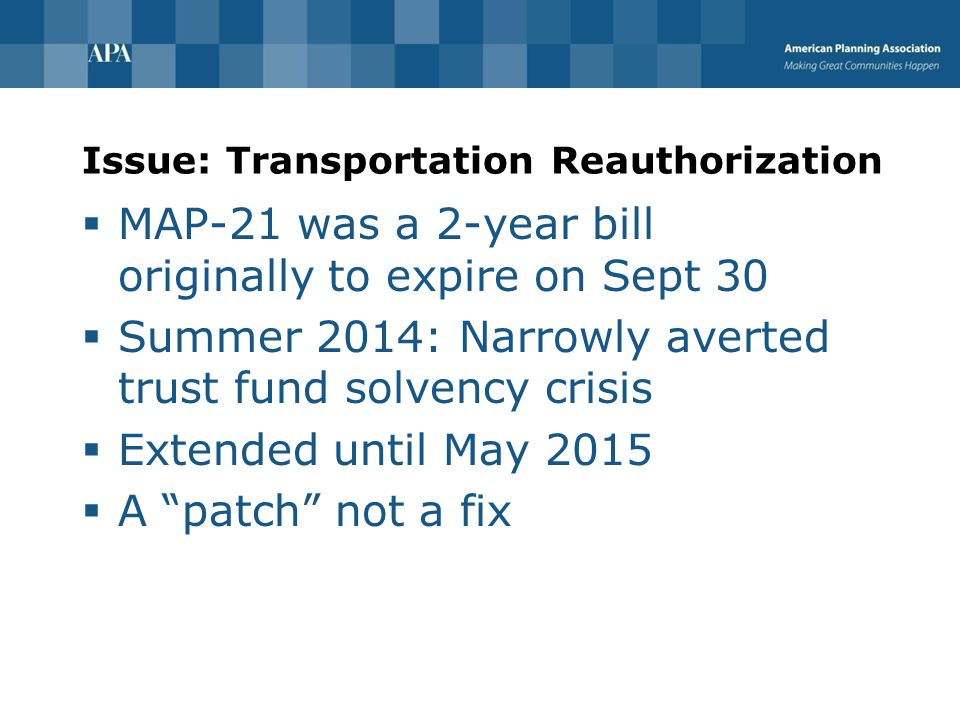 Issue: Transportation Reauthorization  MAP-21 was a 2-year bill originally to expire on Sept 30  Summer 2014: Narrowly averted trust fund solvency crisis  Extended until May 2015  A patch not a fix
