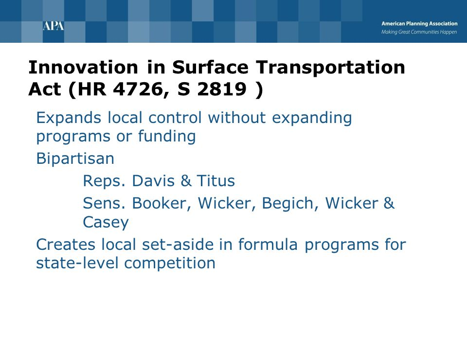 Innovation in Surface Transportation Act (HR 4726, S 2819 ) Expands local control without expanding programs or funding Bipartisan Reps.