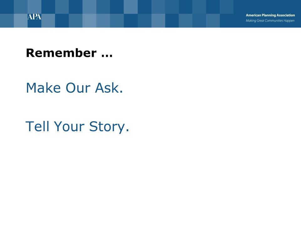 Remember … Make Our Ask. Tell Your Story.