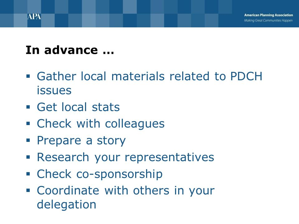 In advance …  Gather local materials related to PDCH issues  Get local stats  Check with colleagues  Prepare a story  Research your representatives  Check co-sponsorship  Coordinate with others in your delegation