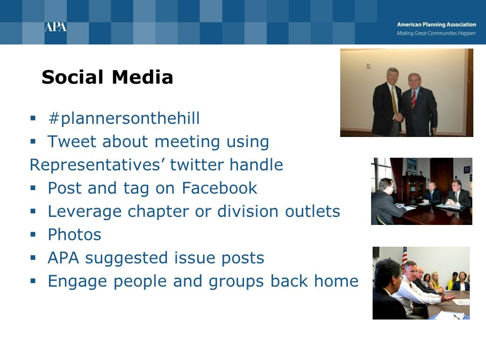 Social Media  #plannersonthehill  Tweet about meeting using Representatives' twitter handle  Post and tag on Facebook  Leverage chapter or division outlets  Photos  APA suggested issue posts  Engage people and groups back home