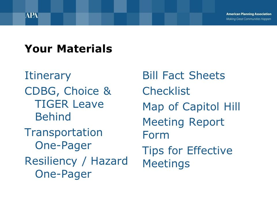 Your Materials Itinerary CDBG, Choice & TIGER Leave Behind Transportation One-Pager Resiliency / Hazard One-Pager Bill Fact Sheets Checklist Map of Capitol Hill Meeting Report Form Tips for Effective Meetings