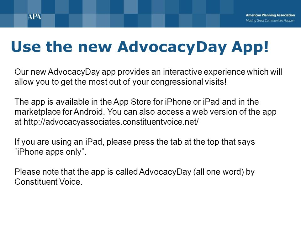 AdvocacyDay App: Schedules View full meeting schedule Time, location, who meeting is with, other participants Push notifications for meeting changes We will also call you App schedule is enabled when you see us on-site You will receive a printed itinerary